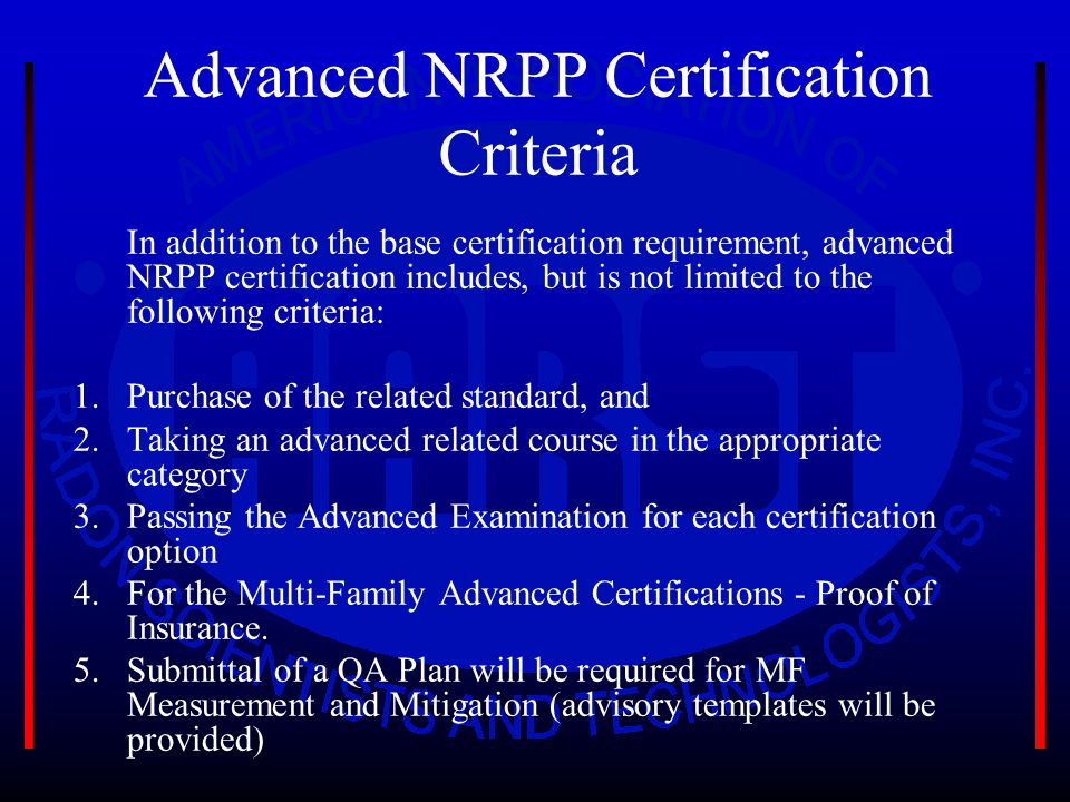 Advanced NRPP Certification Criteria In addition to the base certification requirement, advanced NRPP certification includes, but is not limited to the following criteria: 1.Purchase of the related standard, and 2.Taking an advanced related course in the appropriate category 3.Passing the Advanced Examination for each certification option 4.For the Multi-Family Advanced Certifications - Proof of Insurance.