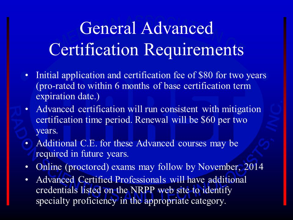 General Advanced Certification Requirements Initial application and certification fee of $80 for two years (pro-rated to within 6 months of base certification term expiration date.) Advanced certification will run consistent with mitigation certification time period.