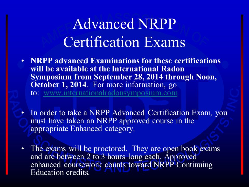 Advanced NRPP Certification Exams NRPP advanced Examinations for these certifications will be available at the International Radon Symposium from September 28, 2014 through Noon, October 1, 2014.