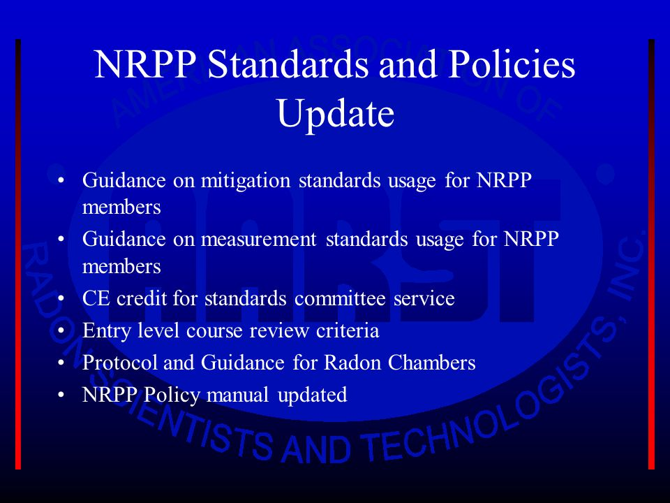 NRPP Standards and Policies Update Guidance on mitigation standards usage for NRPP members Guidance on measurement standards usage for NRPP members CE credit for standards committee service Entry level course review criteria Protocol and Guidance for Radon Chambers NRPP Policy manual updated