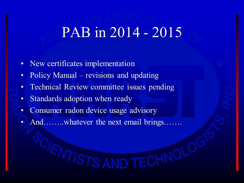 PAB in 2014 - 2015 New certificates implementation Policy Manual – revisions and updating Technical Review committee issues pending Standards adoption when ready Consumer radon device usage advisory And……..whatever the next email brings…….