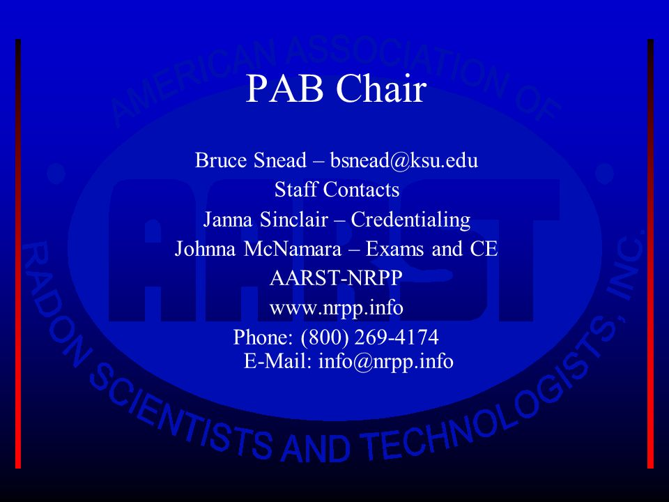 PAB Chair Bruce Snead – bsnead@ksu.edu Staff Contacts Janna Sinclair – Credentialing Johnna McNamara – Exams and CE AARST-NRPP www.nrpp.info Phone: (800) 269-4174 E-Mail: info@nrpp.info