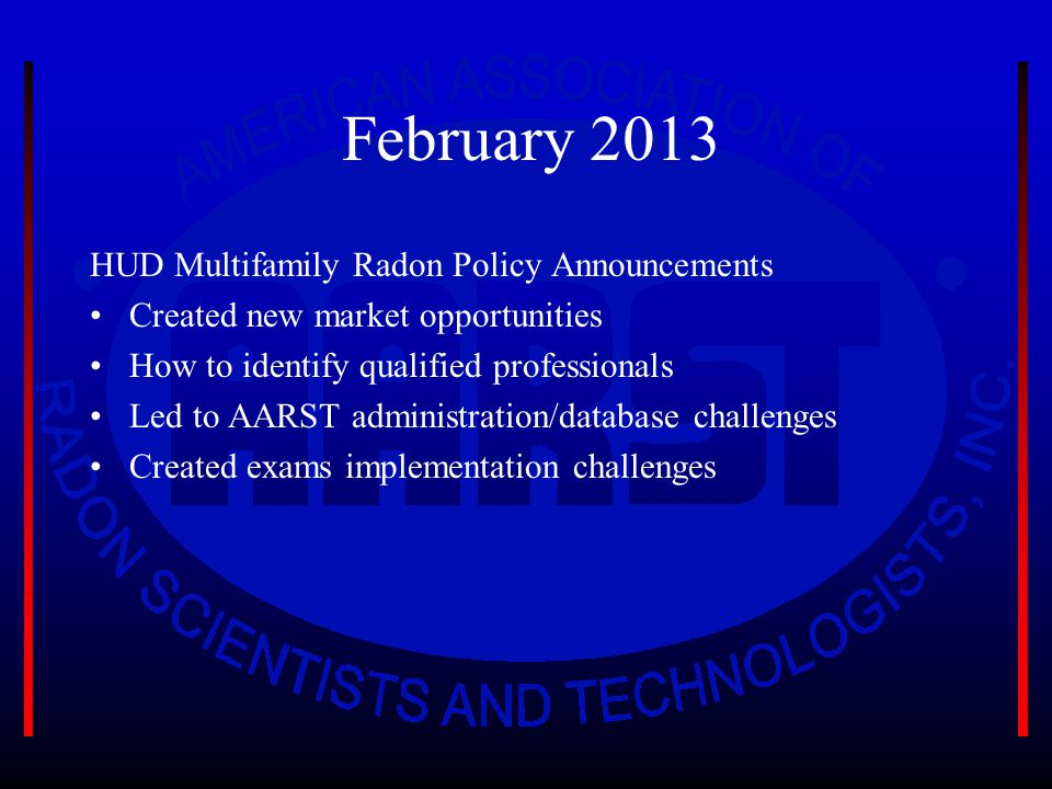 February 2013 HUD Multifamily Radon Policy Announcements Created new market opportunities How to identify qualified professionals Led to AARST administration/database challenges Created exams implementation challenges