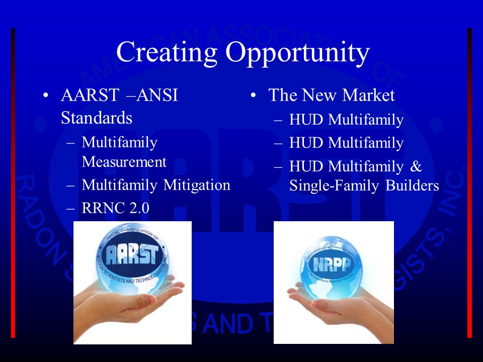 Creating Opportunity AARST –ANSI Standards –Multifamily Measurement –Multifamily Mitigation –RRNC 2.0 The New Market –HUD Multifamily –HUD Multifamily