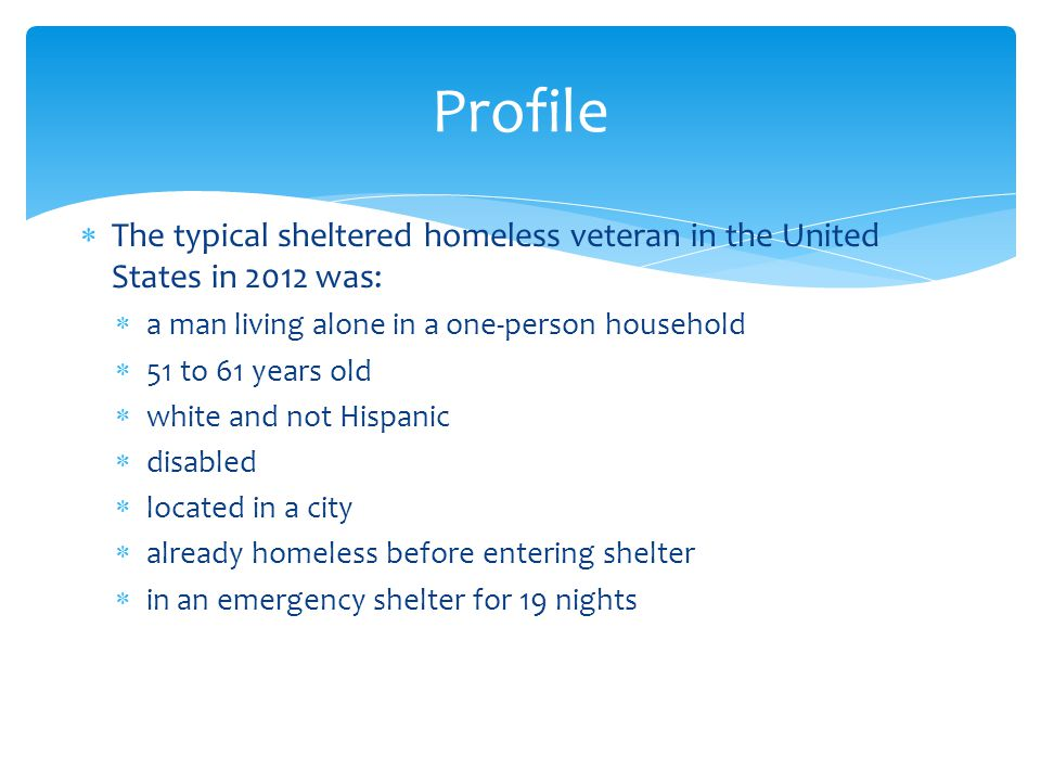  The typical sheltered homeless veteran in the United States in 2012 was:  a man living alone in a one-person household  51 to 61 years old  white and not Hispanic  disabled  located in a city  already homeless before entering shelter  in an emergency shelter for 19 nights Profile