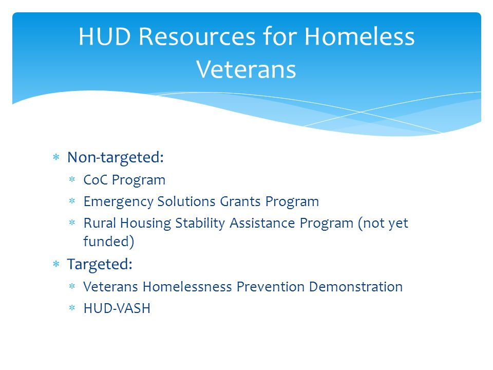  Non-targeted:  CoC Program  Emergency Solutions Grants Program  Rural Housing Stability Assistance Program (not yet funded)  Targeted:  Veteran