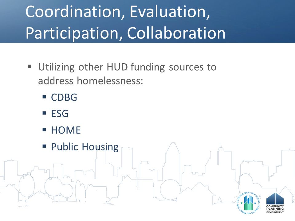 Coordination, Evaluation, Participation, Collaboration  Utilizing other HUD funding sources to address homelessness:  CDBG  ESG  HOME  Public Housing