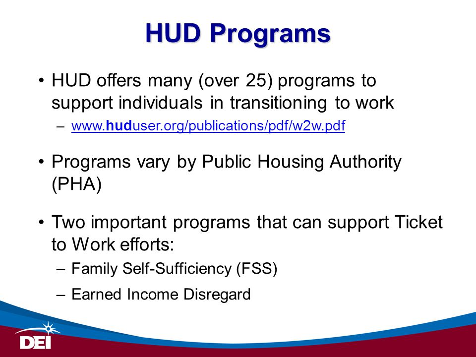 HUD offers many (over 25) programs to support individuals in transitioning to work –www.huduser.org/publications/pdf/w2w.pdfwww.huduser.org/publications/pdf/w2w.pdf Programs vary by Public Housing Authority (PHA) Two important programs that can support Ticket to Work efforts: –Family Self-Sufficiency (FSS) –Earned Income Disregard HUD Programs