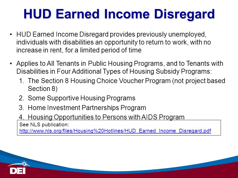 HUD Earned Income Disregard HUD Earned Income Disregard provides previously unemployed, individuals with disabilities an opportunity to return to work, with no increase in rent, for a limited period of time Applies to All Tenants in Public Housing Programs, and to Tenants with Disabilities in Four Additional Types of Housing Subsidy Programs: 1.The Section 8 Housing Choice Voucher Program (not project based Section 8) 2.Some Supportive Housing Programs 3.Home Investment Partnerships Program 4.Housing Opportunities to Persons with AIDS Program See NLS publication: http://www.nls.org/files/Housing%20Hotlines/HUD_Earned_Income_Disregard.pdf http://www.nls.org/files/Housing%20Hotlines/HUD_Earned_Income_Disregard.pdf