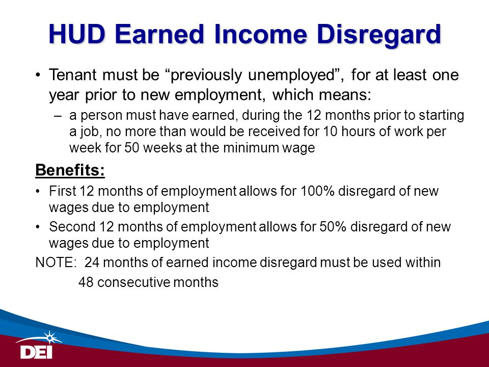 HUD Earned Income Disregard Tenant must be previously unemployed , for at least one year prior to new employment, which means: –a person must have earned, during the 12 months prior to starting a job, no more than would be received for 10 hours of work per week for 50 weeks at the minimum wage Benefits: First 12 months of employment allows for 100% disregard of new wages due to employment Second 12 months of employment allows for 50% disregard of new wages due to employment NOTE: 24 months of earned income disregard must be used within 48 consecutive months