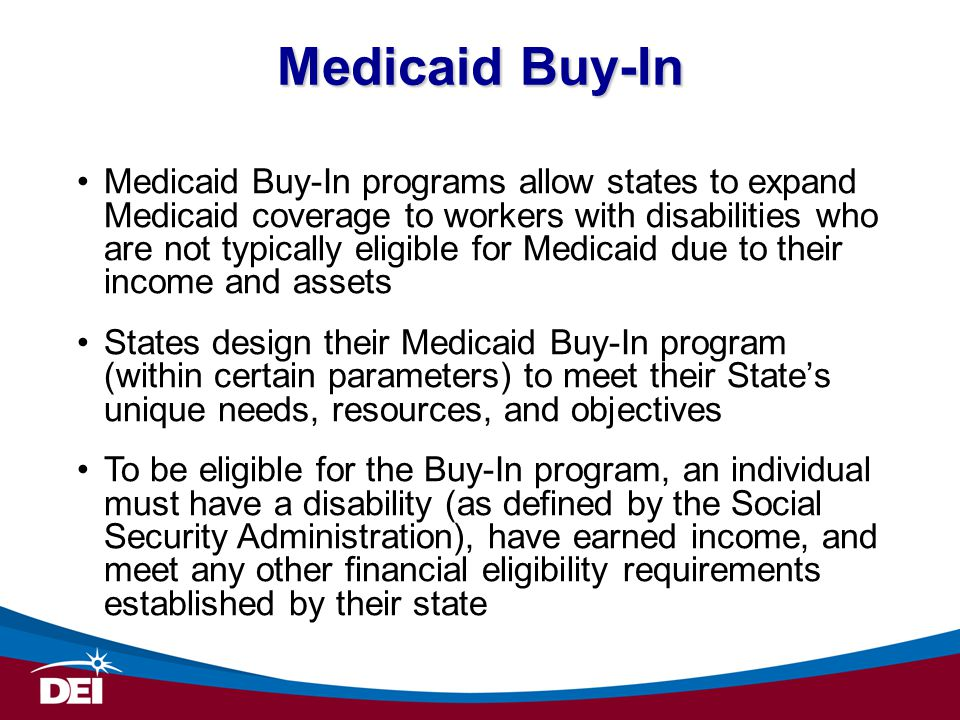 Medicaid Buy-In programs allow states to expand Medicaid coverage to workers with disabilities who are not typically eligible for Medicaid due to their income and assets States design their Medicaid Buy-In program (within certain parameters) to meet their State's unique needs, resources, and objectives To be eligible for the Buy-In program, an individual must have a disability (as defined by the Social Security Administration), have earned income, and meet any other financial eligibility requirements established by their state Medicaid Buy-In