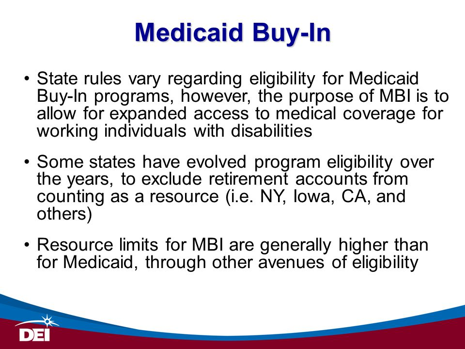 State rules vary regarding eligibility for Medicaid Buy-In programs, however, the purpose of MBI is to allow for expanded access to medical coverage for working individuals with disabilities Some states have evolved program eligibility over the years, to exclude retirement accounts from counting as a resource (i.e.