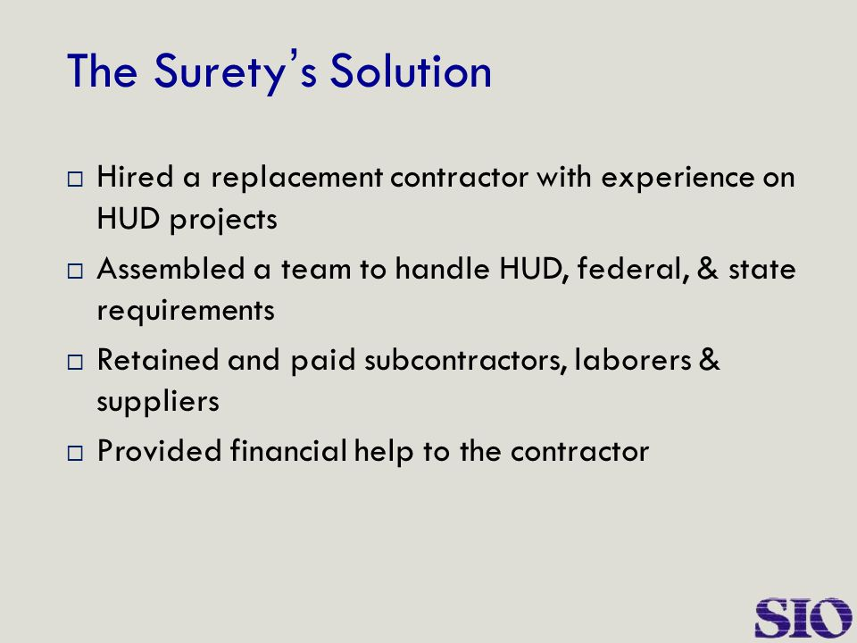 The Surety ' s Solution  Hired a replacement contractor with experience on HUD projects  Assembled a team to handle HUD, federal, & state requiremen