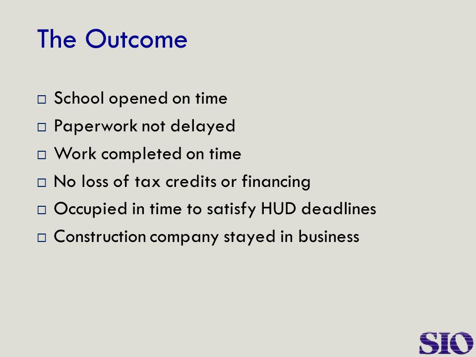 The Outcome  School opened on time  Paperwork not delayed  Work completed on time  No loss of tax credits or financing  Occupied in time to satis