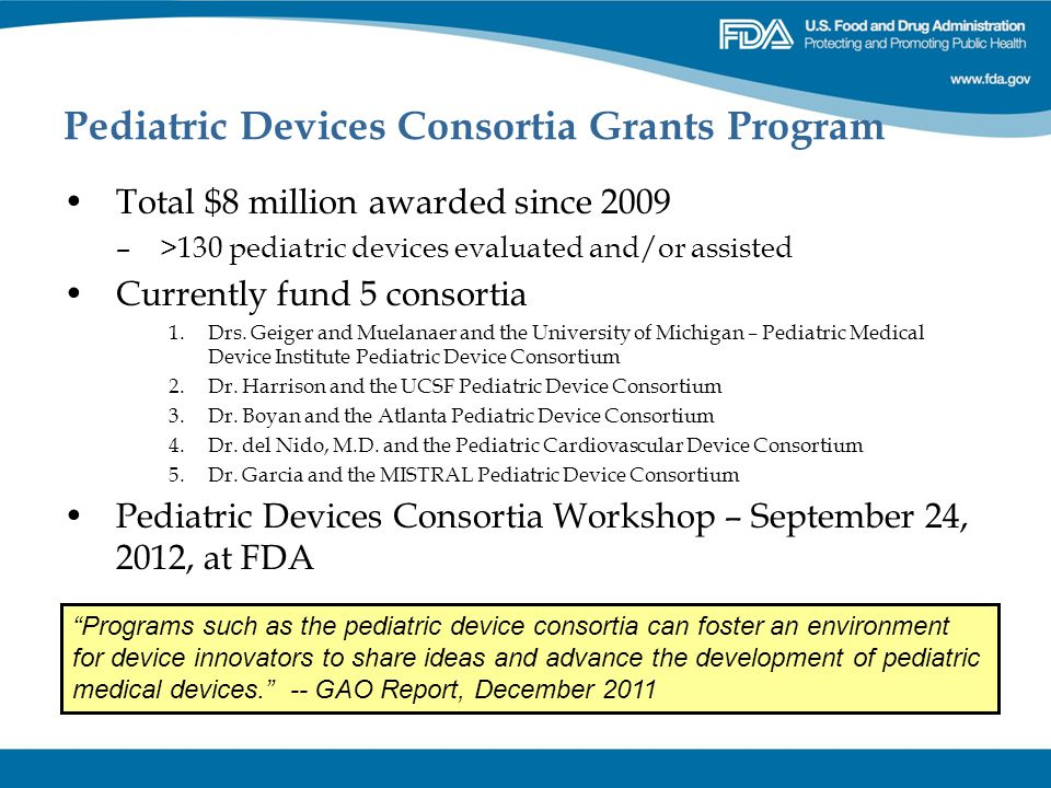 Pediatric Devices Consortia Grants Program Total $8 million awarded since 2009 –>130 pediatric devices evaluated and/or assisted Currently fund 5 cons