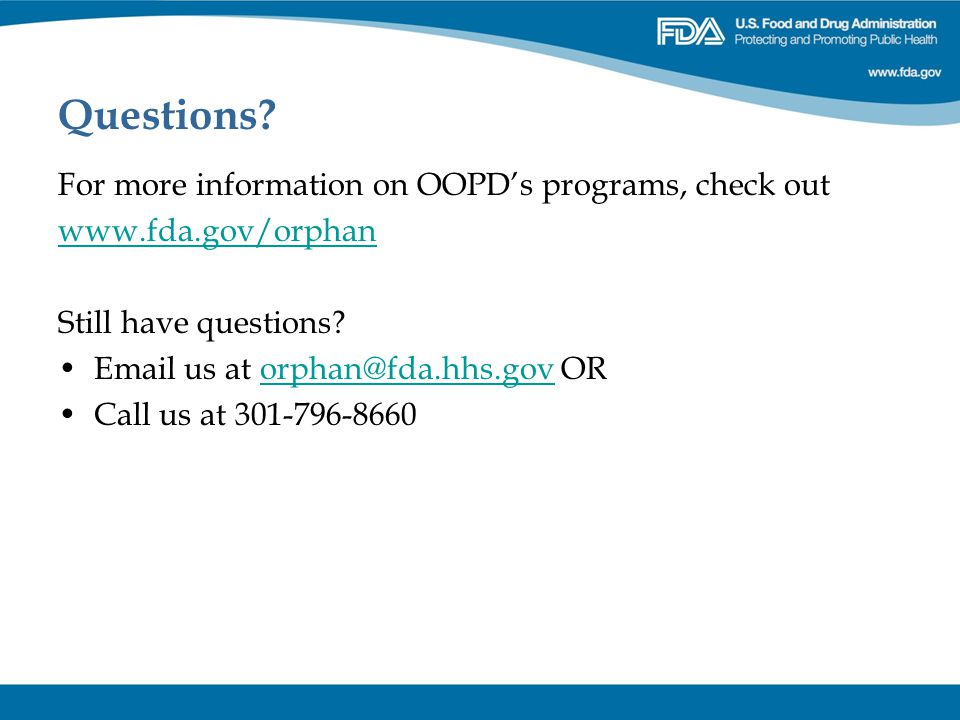 Questions? For more information on OOPD's programs, check out www.fda.gov/orphan Still have questions? Email us at orphan@fda.hhs.gov ORorphan@fda.hhs