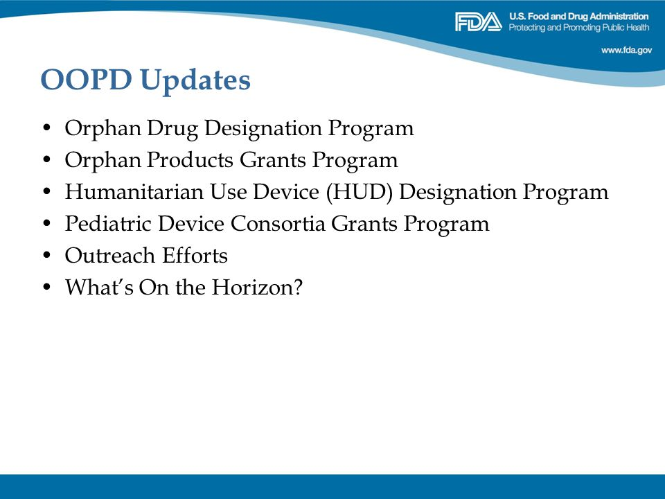 OOPD Updates Orphan Drug Designation Program Orphan Products Grants Program Humanitarian Use Device (HUD) Designation Program Pediatric Device Consort