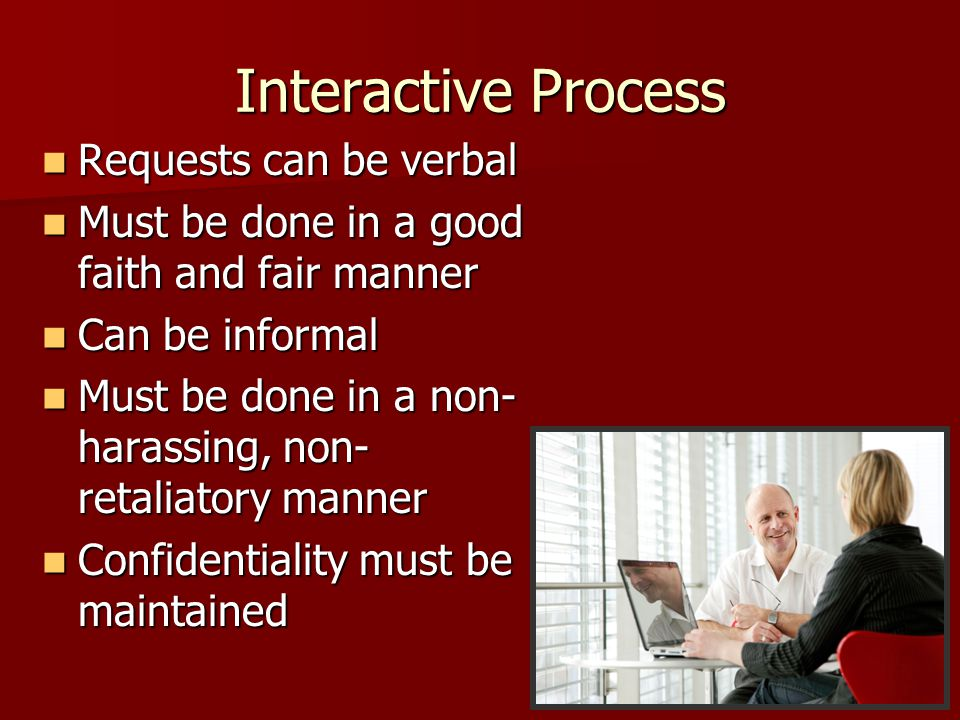 Interactive Process Requests can be verbal Requests can be verbal Must be done in a good faith and fair manner Must be done in a good faith and fair manner Can be informal Can be informal Must be done in a non- harassing, non- retaliatory manner Must be done in a non- harassing, non- retaliatory manner Confidentiality must be maintained Confidentiality must be maintained