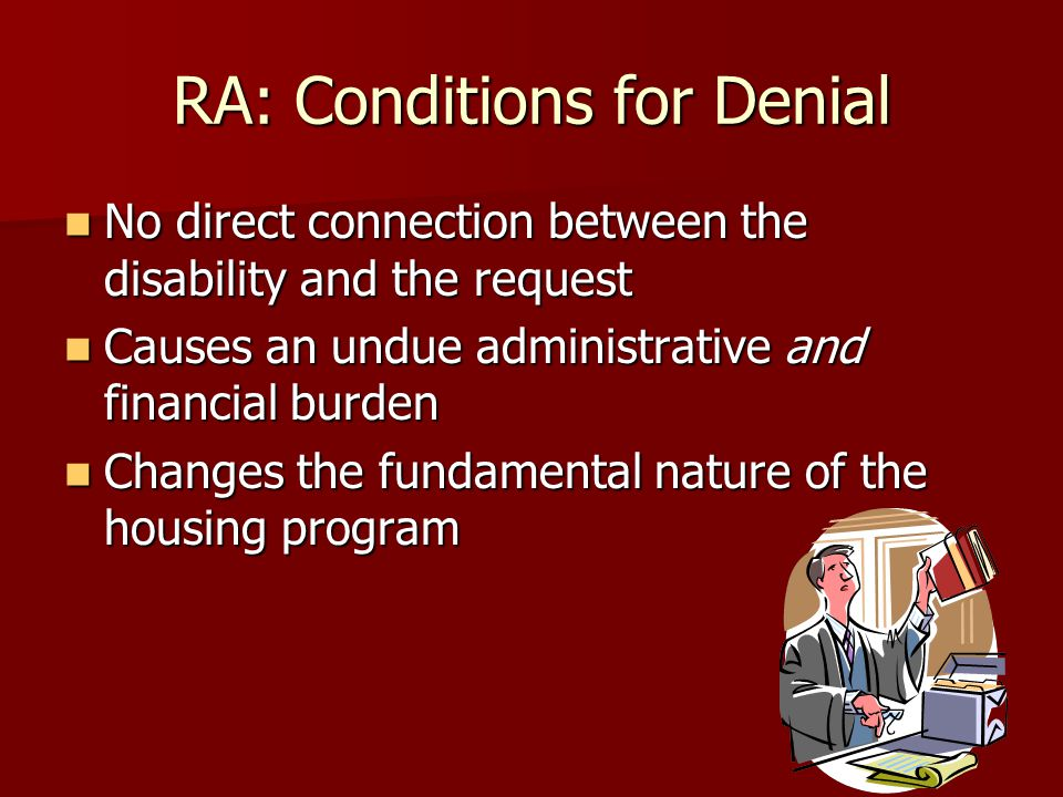 RA: Conditions for Denial No direct connection between the disability and the request No direct connection between the disability and the request Causes an undue administrative and financial burden Causes an undue administrative and financial burden Changes the fundamental nature of the housing program Changes the fundamental nature of the housing program