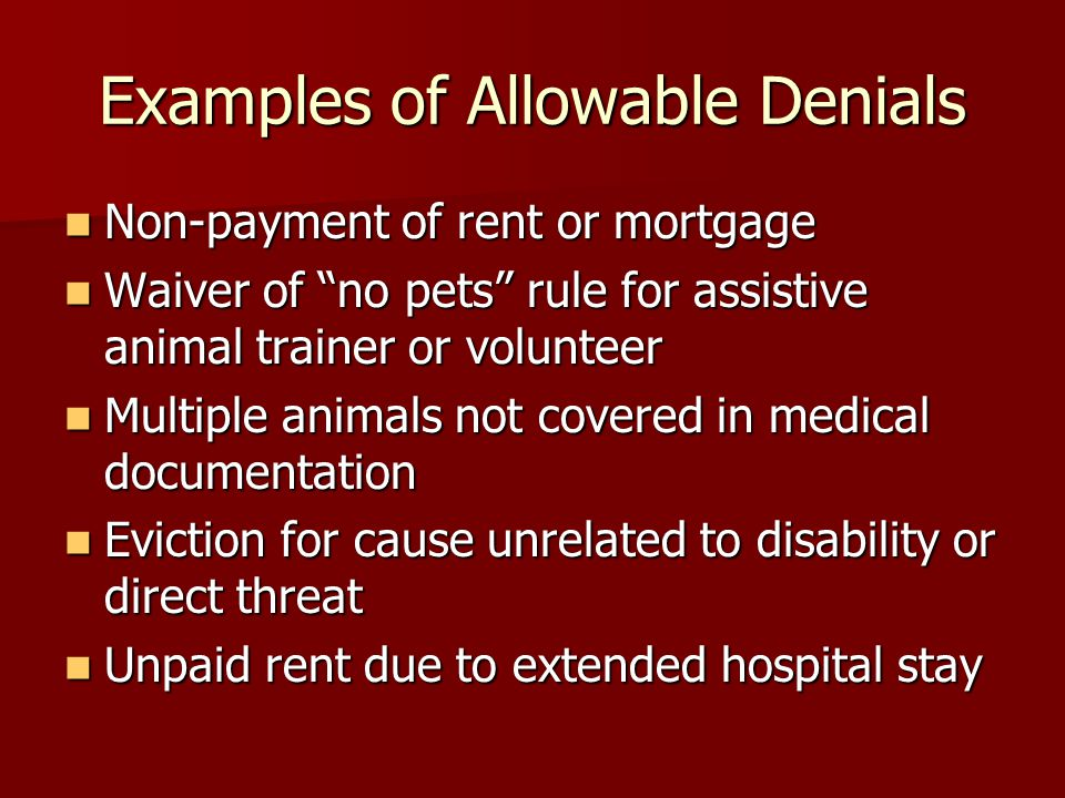 Examples of Allowable Denials Non-payment of rent or mortgage Non-payment of rent or mortgage Waiver of no pets rule for assistive animal trainer or volunteer Waiver of no pets rule for assistive animal trainer or volunteer Multiple animals not covered in medical documentation Multiple animals not covered in medical documentation Eviction for cause unrelated to disability or direct threat Eviction for cause unrelated to disability or direct threat Unpaid rent due to extended hospital stay Unpaid rent due to extended hospital stay