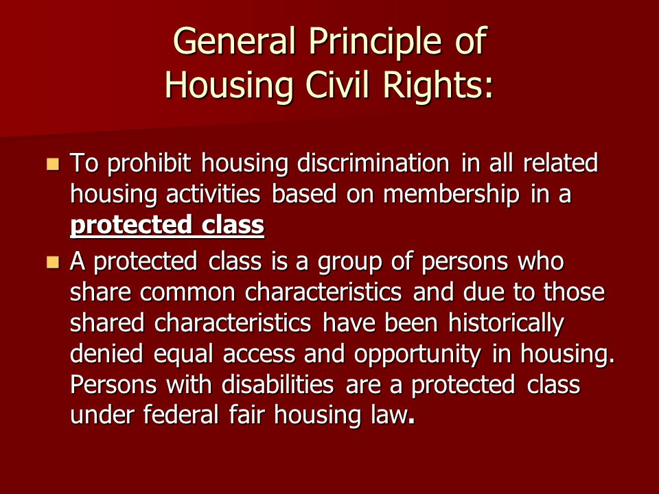General Principle of Housing Civil Rights: To prohibit housing discrimination in all related housing activities based on membership in a protected class To prohibit housing discrimination in all related housing activities based on membership in a protected class A protected class is a group of persons who share common characteristics and due to those shared characteristics have been historically denied equal access and opportunity in housing.