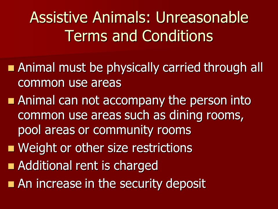 Assistive Animals: Unreasonable Terms and Conditions Animal must be physically carried through all common use areas Animal must be physically carried through all common use areas Animal can not accompany the person into common use areas such as dining rooms, pool areas or community rooms Animal can not accompany the person into common use areas such as dining rooms, pool areas or community rooms Weight or other size restrictions Weight or other size restrictions Additional rent is charged Additional rent is charged An increase in the security deposit An increase in the security deposit