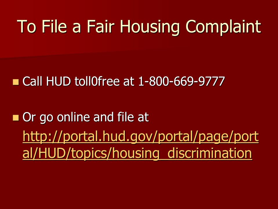 To File a Fair Housing Complaint Call HUD toll0free at 1-800-669-9777 Call HUD toll0free at 1-800-669-9777 Or go online and file at Or go online and file at http://portal.hud.gov/portal/page/port al/HUD/topics/housing_discrimination http://portal.hud.gov/portal/page/port al/HUD/topics/housing_discrimination