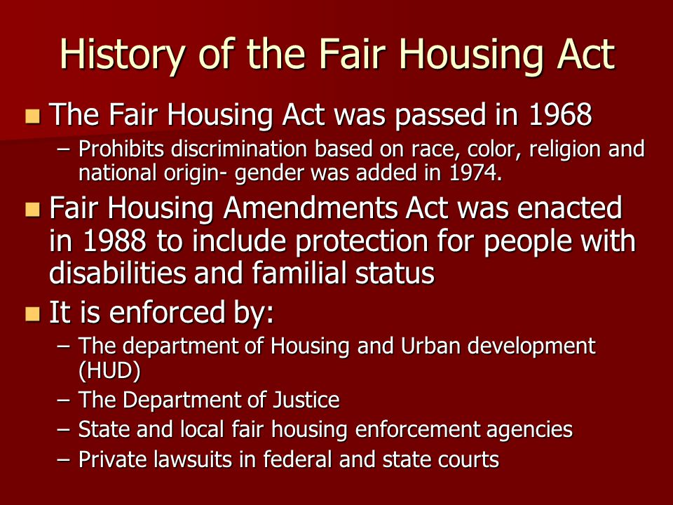 History of the Fair Housing Act The Fair Housing Act was passed in 1968 The Fair Housing Act was passed in 1968 –Prohibits discrimination based on race, color, religion and national origin- gender was added in 1974.