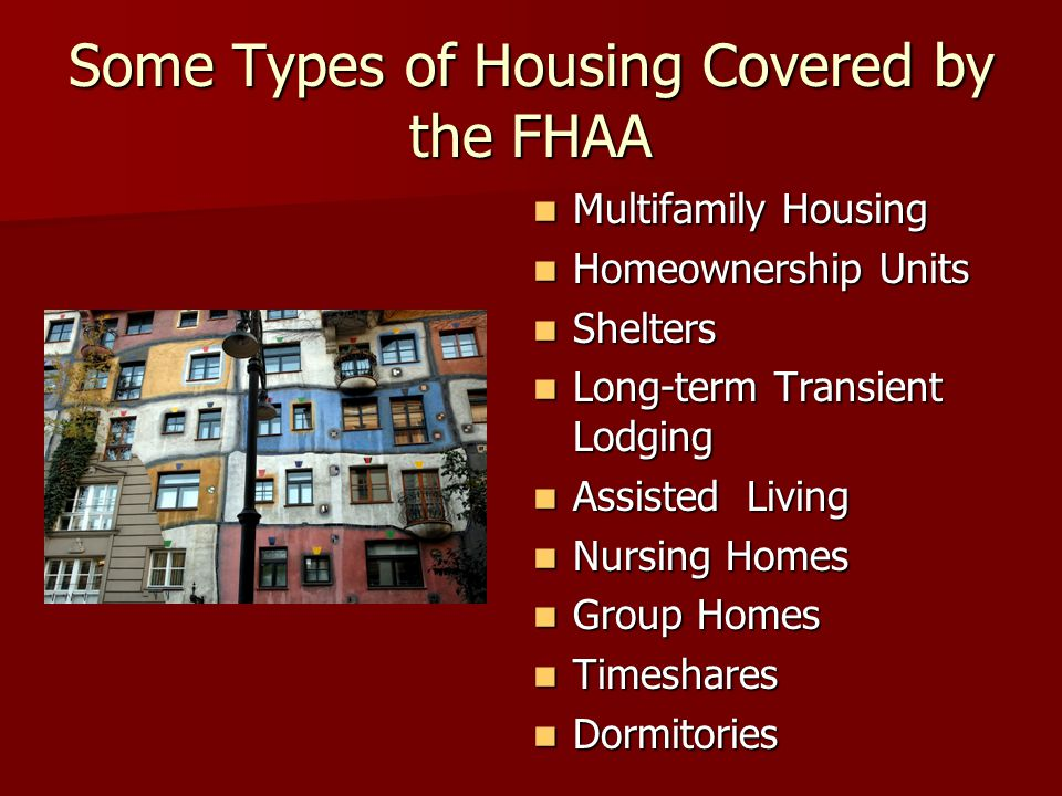 Some Types of Housing Covered by the FHAA Multifamily Housing Multifamily Housing Homeownership Units Homeownership Units Shelters Shelters Long-term Transient Lodging Long-term Transient Lodging Assisted Living Assisted Living Nursing Homes Nursing Homes Group Homes Group Homes Timeshares Timeshares Dormitories Dormitories