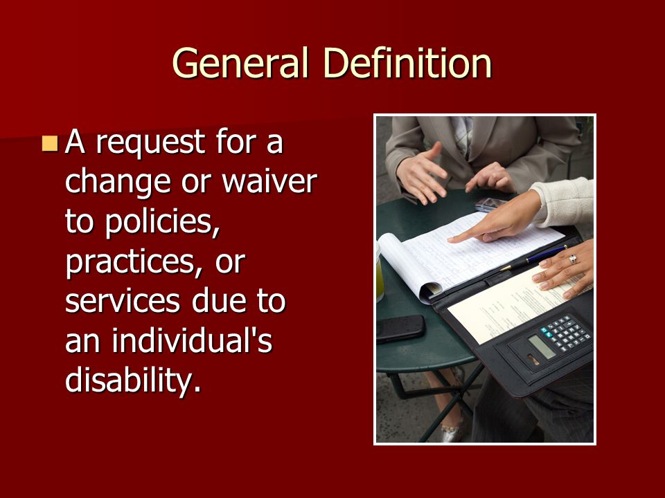 General Definition A request for a change or waiver to policies, practices, or services due to an individual s disability.
