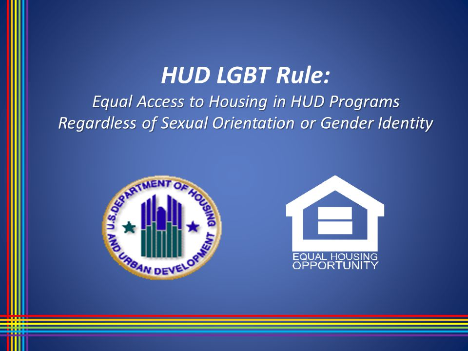 Equal Access to Housing in HUD Programs Regardless of Sexual Orientation or Gender Identity HUD LGBT Rule: Equal Access to Housing in HUD Programs Regardless of Sexual Orientation or Gender Identity