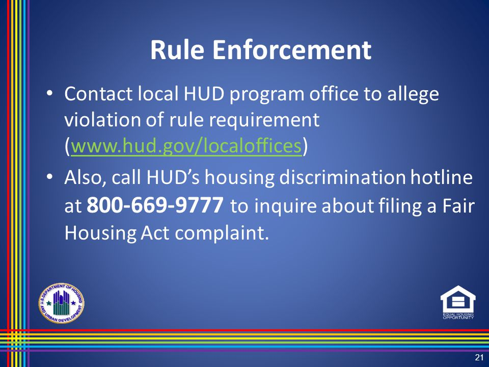 Rule Enforcement Contact local HUD program office to allege violation of rule requirement (www.hud.gov/localoffices)www.hud.gov/localoffices Also, call HUD's housing discrimination hotline at 800-669-9777 to inquire about filing a Fair Housing Act complaint.