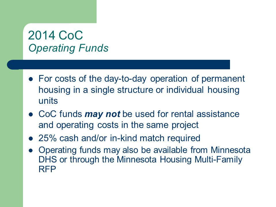 2014 CoC Operating Funds For costs of the day-to-day operation of permanent housing in a single structure or individual housing units CoC funds may not be used for rental assistance and operating costs in the same project 25% cash and/or in-kind match required Operating funds may also be available from Minnesota DHS or through the Minnesota Housing Multi-Family RFP