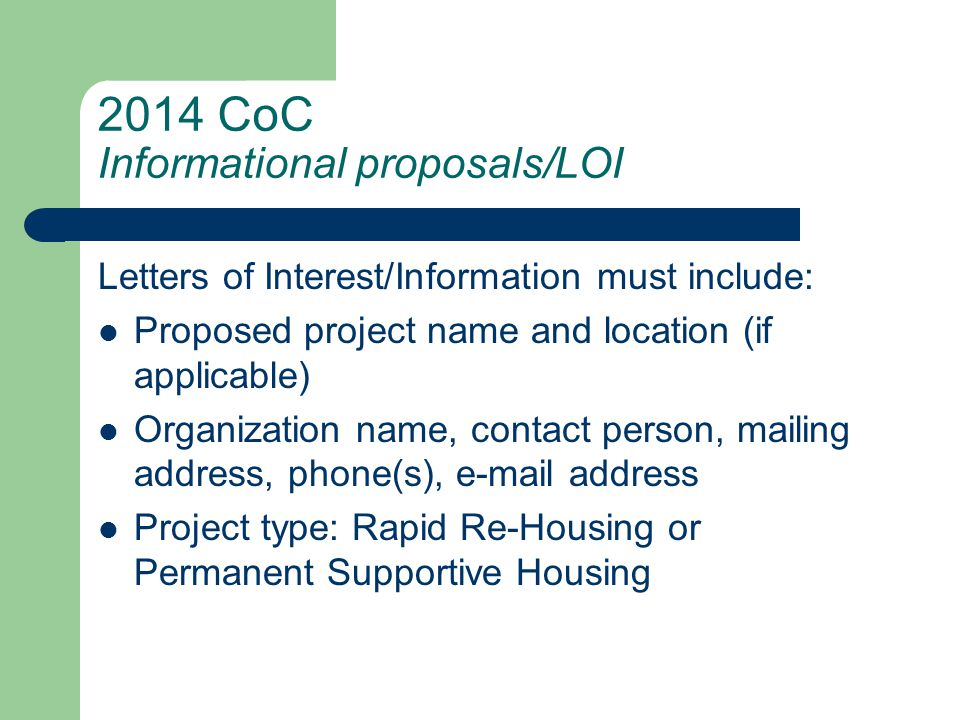 2014 CoC Informational proposals/LOI Letters of Interest/Information must include: Proposed project name and location (if applicable) Organization name, contact person, mailing address, phone(s), e-mail address Project type: Rapid Re-Housing or Permanent Supportive Housing