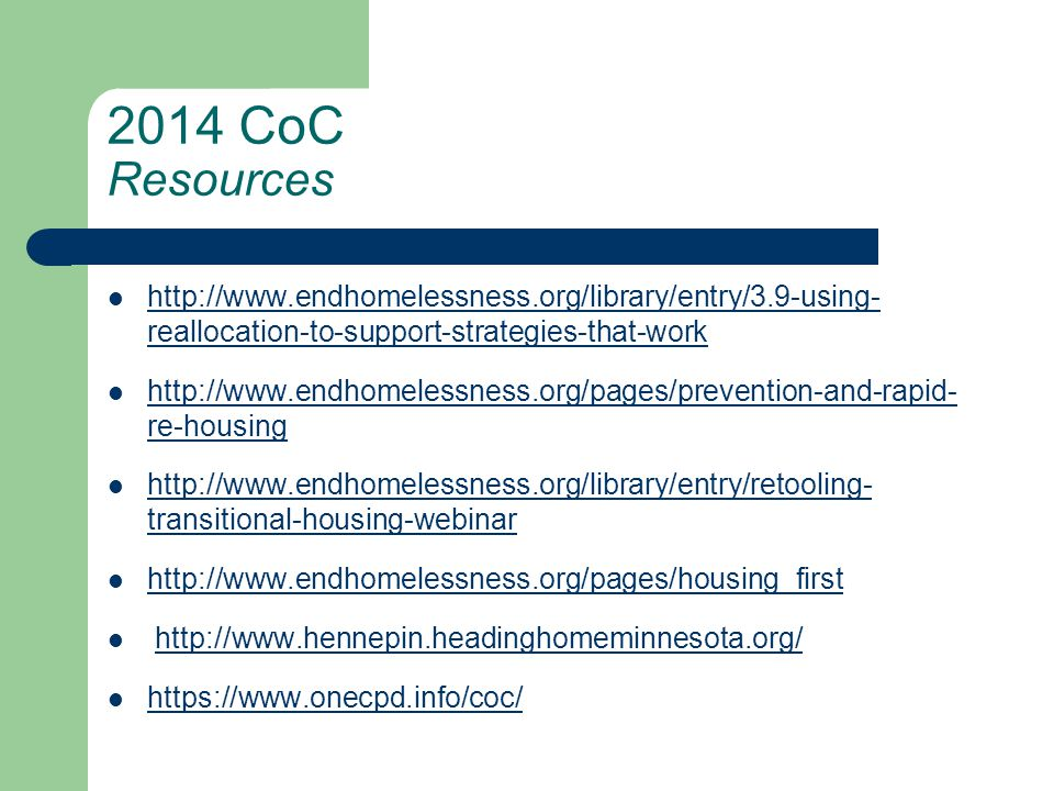 2014 CoC Resources http://www.endhomelessness.org/library/entry/3.9-using- reallocation-to-support-strategies-that-work http://www.endhomelessness.org/library/entry/3.9-using- reallocation-to-support-strategies-that-work http://www.endhomelessness.org/pages/prevention-and-rapid- re-housing http://www.endhomelessness.org/pages/prevention-and-rapid- re-housing http://www.endhomelessness.org/library/entry/retooling- transitional-housing-webinar http://www.endhomelessness.org/library/entry/retooling- transitional-housing-webinar http://www.endhomelessness.org/pages/housing_first http://www.hennepin.headinghomeminnesota.org/ https://www.onecpd.info/coc/ https://www.onecpd.info/