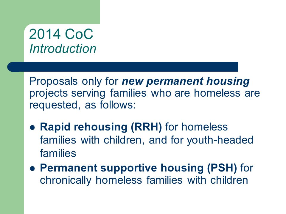 2014 CoC Introduction Proposals only for new permanent housing projects serving families who are homeless are requested, as follows: Rapid rehousing (RRH) for homeless families with children, and for youth-headed families Permanent supportive housing (PSH) for chronically homeless families with children