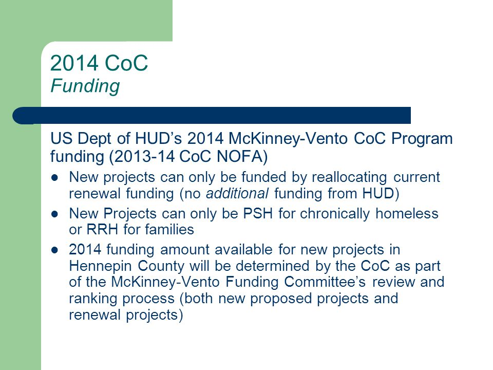 2014 CoC Funding US Dept of HUD's 2014 McKinney-Vento CoC Program funding (2013-14 CoC NOFA) New projects can only be funded by reallocating current renewal funding (no additional funding from HUD) New Projects can only be PSH for chronically homeless or RRH for families 2014 funding amount available for new projects in Hennepin County will be determined by the CoC as part of the McKinney-Vento Funding Committee's review and ranking process (both new proposed projects and renewal projects)