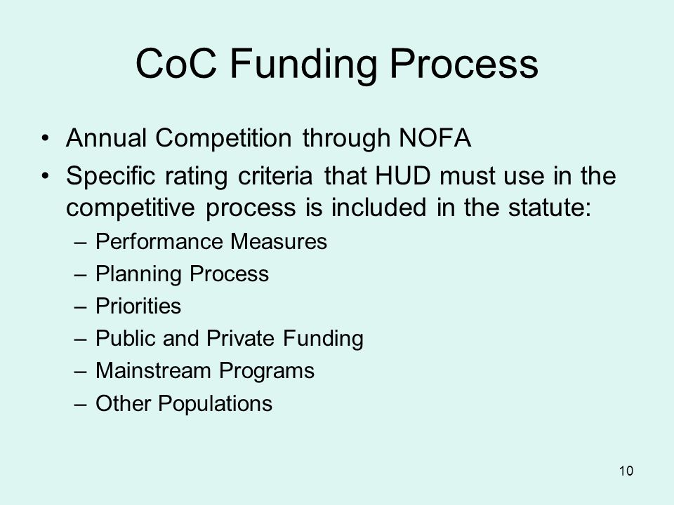 10 CoC Funding Process Annual Competition through NOFA Specific rating criteria that HUD must use in the competitive process is included in the statute: –Performance Measures –Planning Process –Priorities –Public and Private Funding –Mainstream Programs –Other Populations