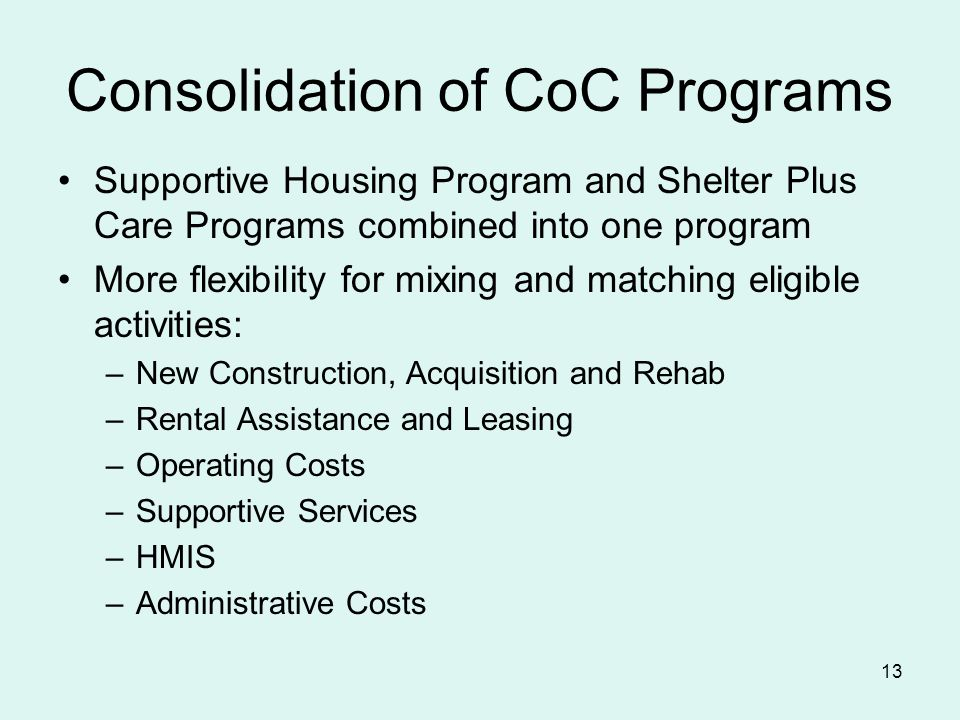13 Consolidation of CoC Programs Supportive Housing Program and Shelter Plus Care Programs combined into one program More flexibility for mixing and matching eligible activities: –New Construction, Acquisition and Rehab –Rental Assistance and Leasing –Operating Costs –Supportive Services –HMIS –Administrative Costs
