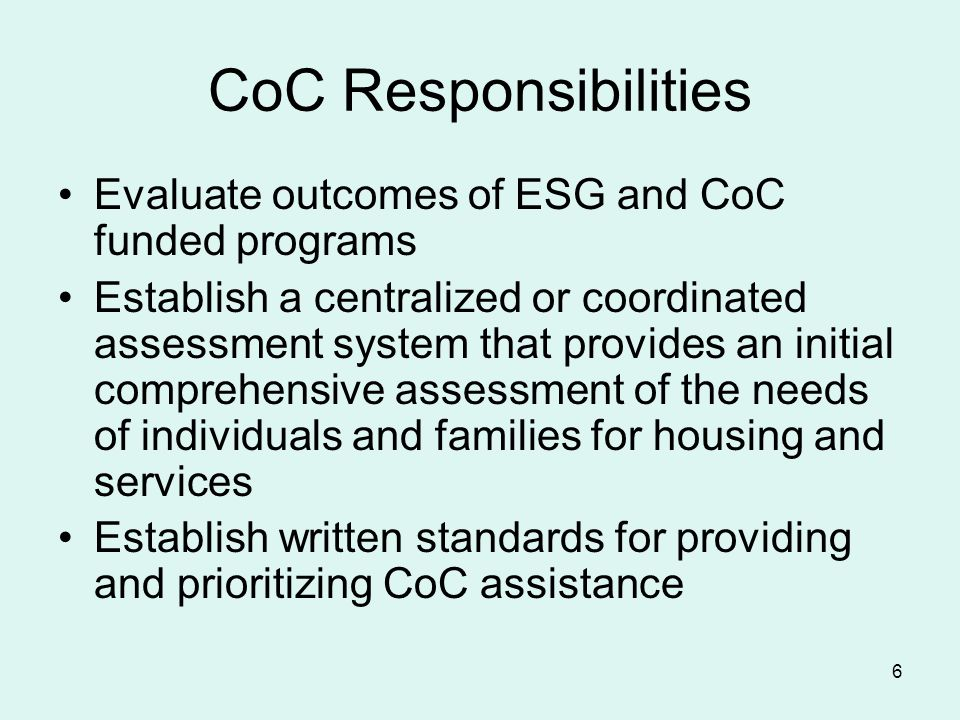 6 CoC Responsibilities Evaluate outcomes of ESG and CoC funded programs Establish a centralized or coordinated assessment system that provides an initial comprehensive assessment of the needs of individuals and families for housing and services Establish written standards for providing and prioritizing CoC assistance