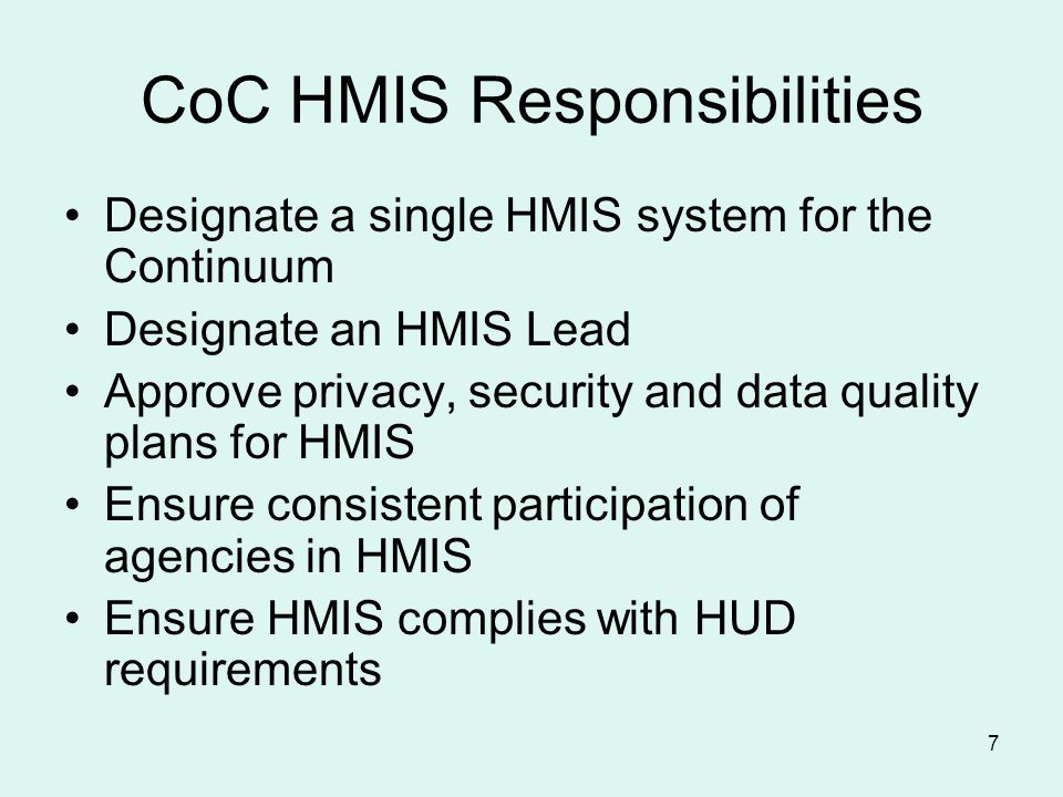 7 CoC HMIS Responsibilities Designate a single HMIS system for the Continuum Designate an HMIS Lead Approve privacy, security and data quality plans for HMIS Ensure consistent participation of agencies in HMIS Ensure HMIS complies with HUD requirements