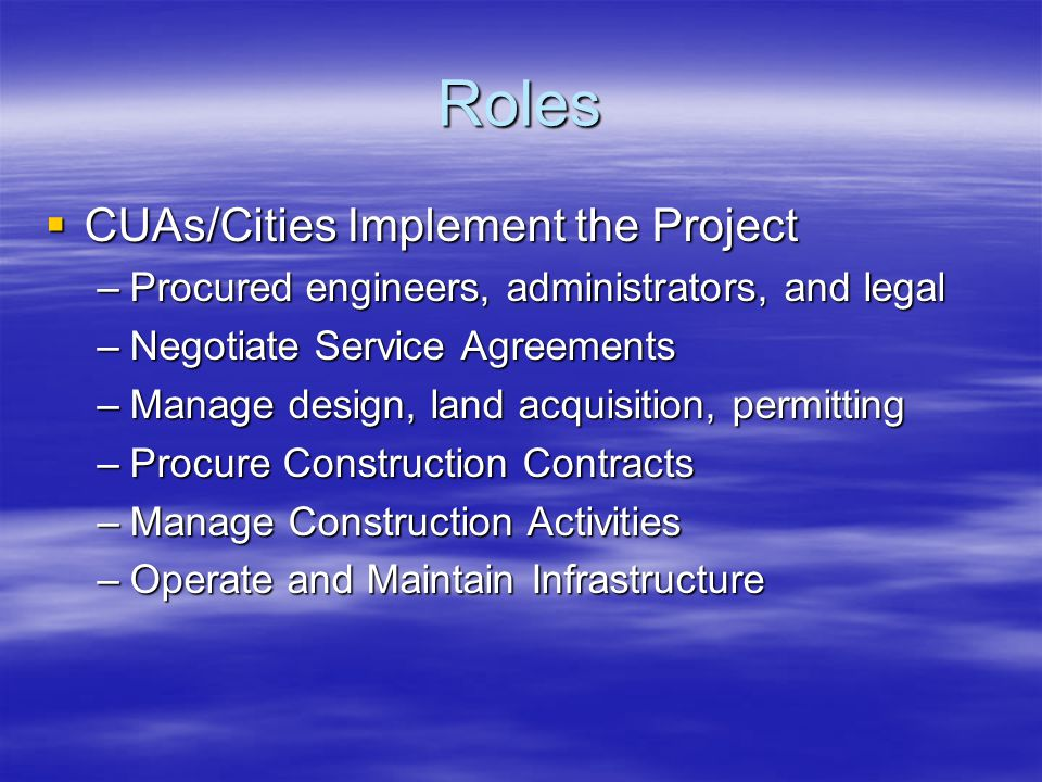 Roles  CUAs/Cities Implement the Project –Procured engineers, administrators, and legal –Negotiate Service Agreements –Manage design, land acquisition, permitting –Procure Construction Contracts –Manage Construction Activities –Operate and Maintain Infrastructure