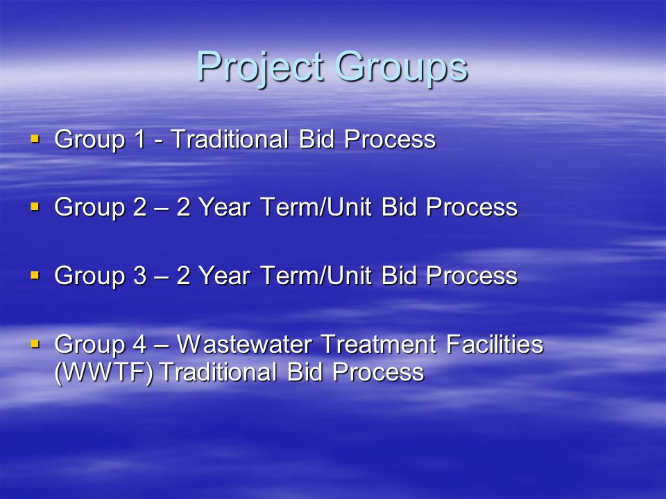 Project Groups  Group 1 - Traditional Bid Process  Group 2 – 2 Year Term/Unit Bid Process  Group 3 – 2 Year Term/Unit Bid Process  Group 4 – Wastewater Treatment Facilities (WWTF) Traditional Bid Process