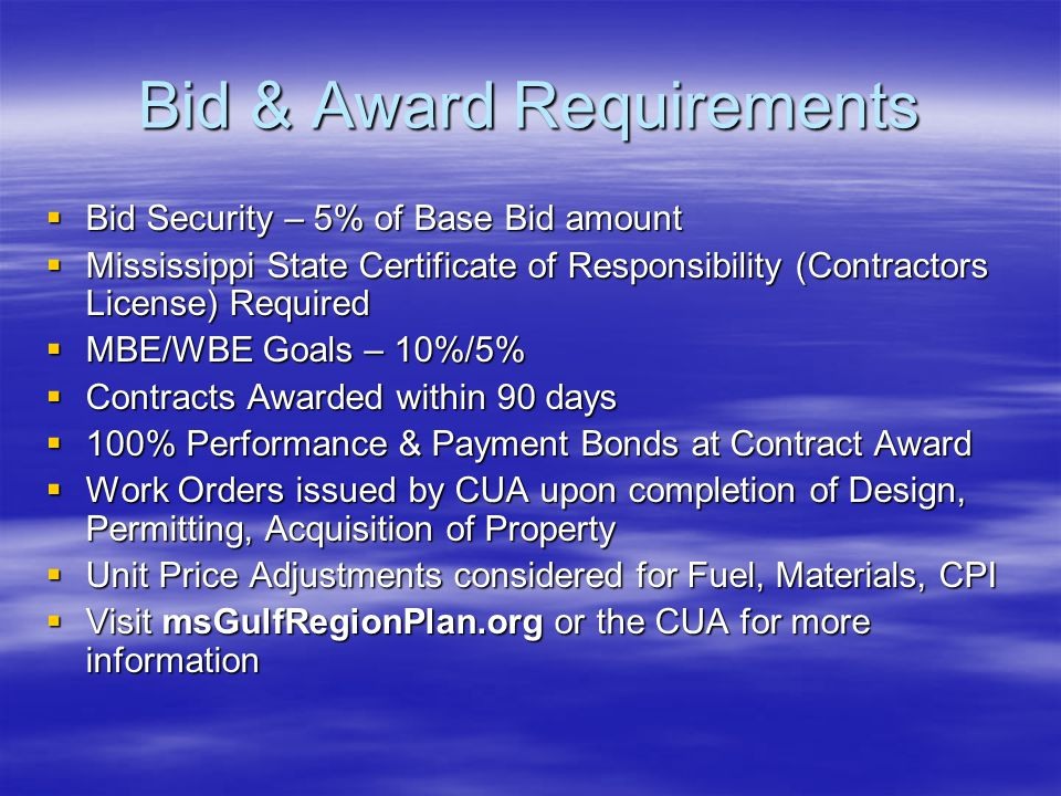 Bid & Award Requirements  Bid Security – 5% of Base Bid amount  Mississippi State Certificate of Responsibility (Contractors License) Required  MBE/WBE Goals – 10%/5%  Contracts Awarded within 90 days  100% Performance & Payment Bonds at Contract Award  Work Orders issued by CUA upon completion of Design, Permitting, Acquisition of Property  Unit Price Adjustments considered for Fuel, Materials, CPI  Visit msGulfRegionPlan.org or the CUA for more information