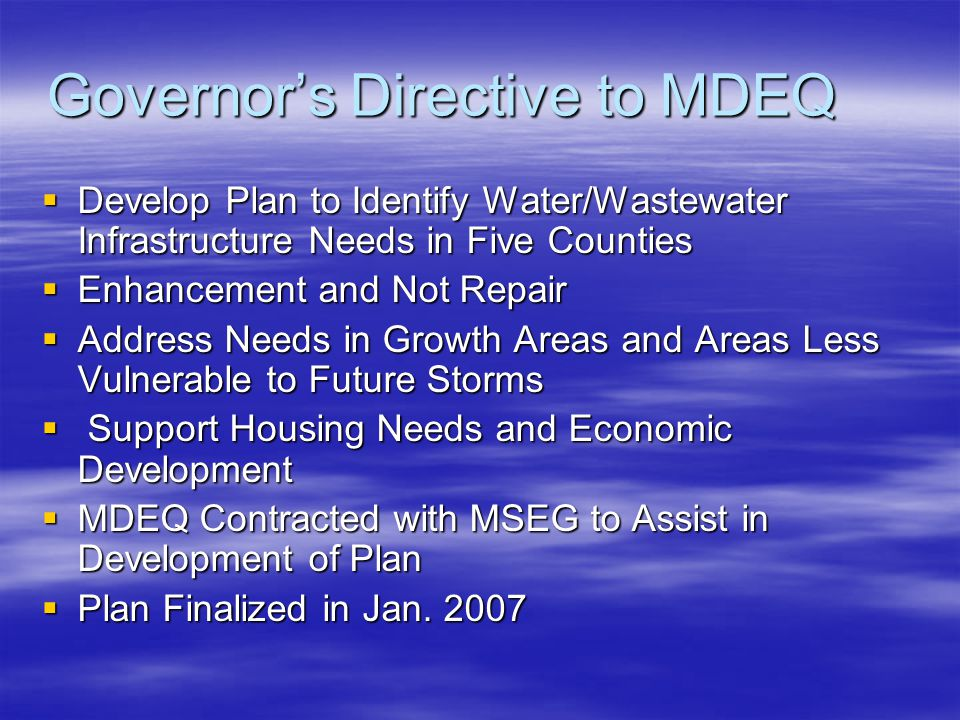 Governor's Directive to MDEQ  Develop Plan to Identify Water/Wastewater Infrastructure Needs in Five Counties  Enhancement and Not Repair  Address Needs in Growth Areas and Areas Less Vulnerable to Future Storms  Support Housing Needs and Economic Development  MDEQ Contracted with MSEG to Assist in Development of Plan  Plan Finalized in Jan.