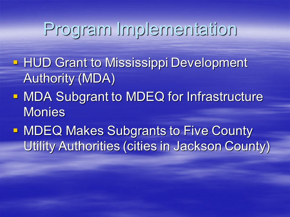 Program Implementation  HUD Grant to Mississippi Development Authority (MDA)  MDA Subgrant to MDEQ for Infrastructure Monies  MDEQ Makes Subgrants to Five County Utility Authorities (cities in Jackson County)