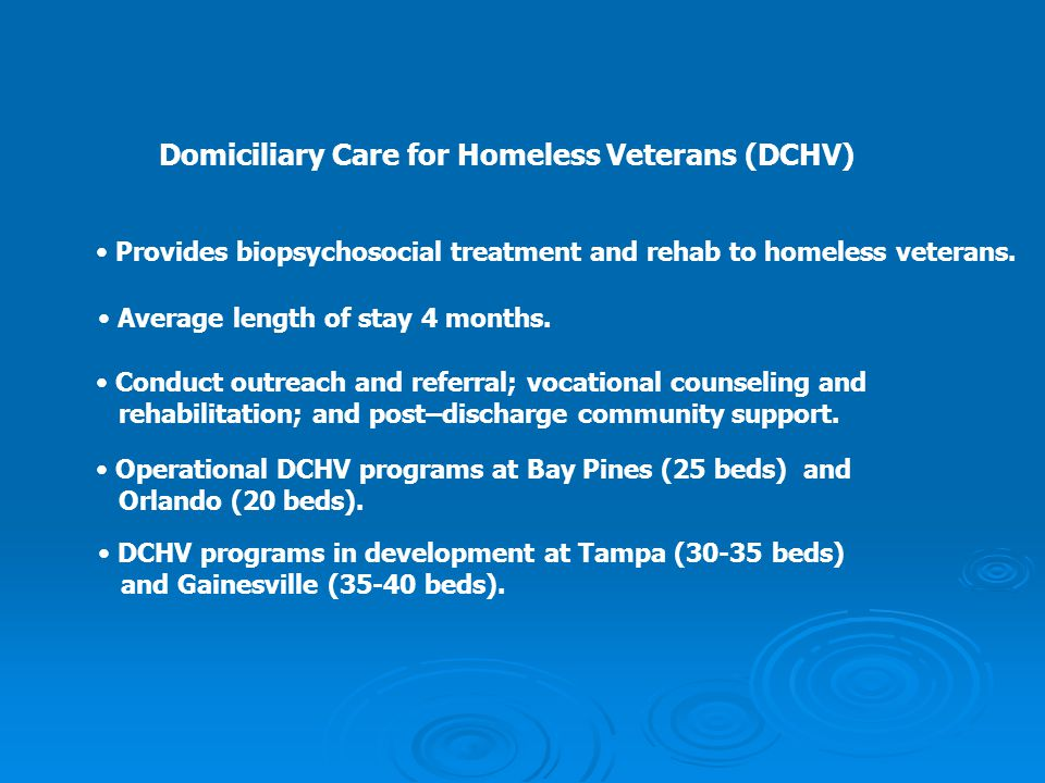 Domiciliary Care for Homeless Veterans (DCHV) Provides biopsychosocial treatment and rehab to homeless veterans. Average length of stay 4 months. Cond