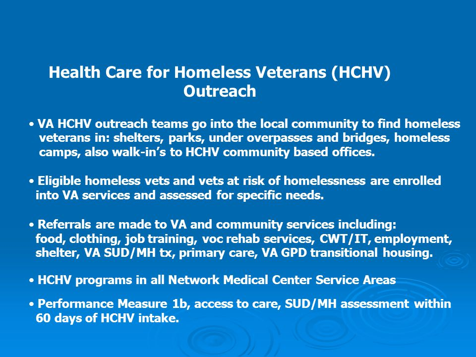 Health Care for Homeless Veterans (HCHV) Outreach VA HCHV outreach teams go into the local community to find homeless veterans in: shelters, parks, un