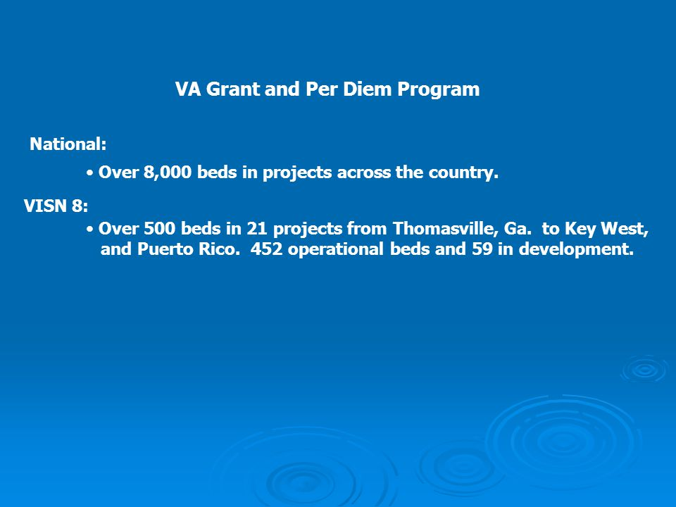 VA Grant and Per Diem Program National: Over 8,000 beds in projects across the country. VISN 8: Over 500 beds in 21 projects from Thomasville, Ga. to