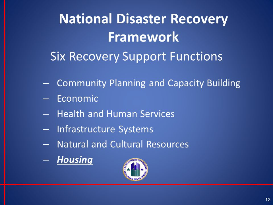 National Disaster Recovery Framework 12 Six Recovery Support Functions – Community Planning and Capacity Building – Economic – Health and Human Services – Infrastructure Systems – Natural and Cultural Resources – Housing